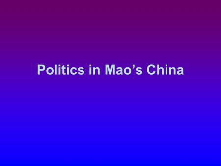 Politics in Mao's China. Main Goals 1.National Unification country had been through civil war had been divided by Japanese 2.Transformation determined.