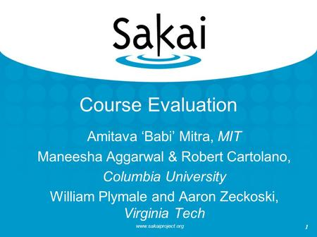 Www.sakaiproject.org 1 Course Evaluation Amitava 'Babi' Mitra, MIT Maneesha Aggarwal & Robert Cartolano, Columbia University William Plymale and Aaron.