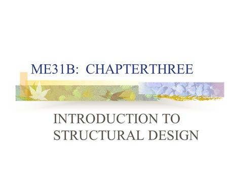 ME31B: CHAPTERTHREE INTRODUCTION TO STRUCTURAL DESIGN.