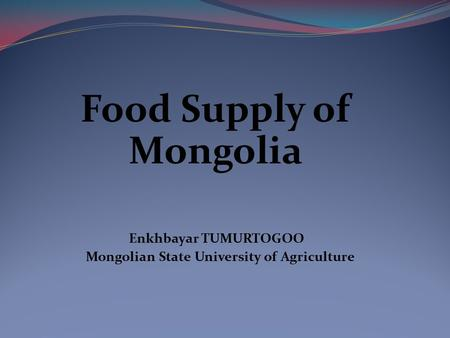 Food Supply of Mongolia Enkhbayar TUMURTOGOO Mongolian State University of Agriculture.