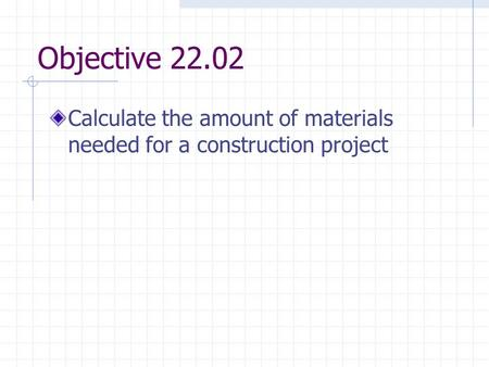 Objective 22.02 Calculate the amount of materials needed for a construction project.