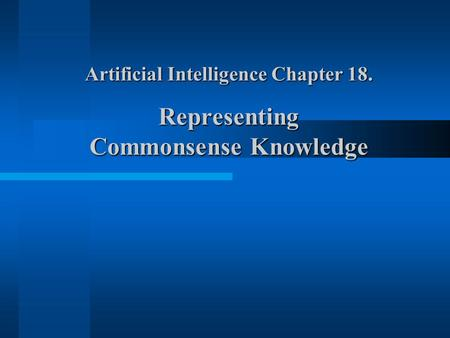 Artificial Intelligence Chapter 18. Representing Commonsense Knowledge.