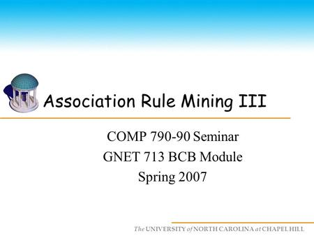 The UNIVERSITY of NORTH CAROLINA at CHAPEL HILL Association Rule Mining III COMP 790-90 Seminar GNET 713 BCB Module Spring 2007.