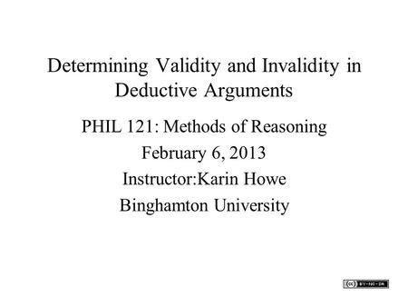 Determining Validity and Invalidity in Deductive Arguments PHIL 121: Methods of Reasoning February 6, 2013 Instructor:Karin Howe Binghamton University.
