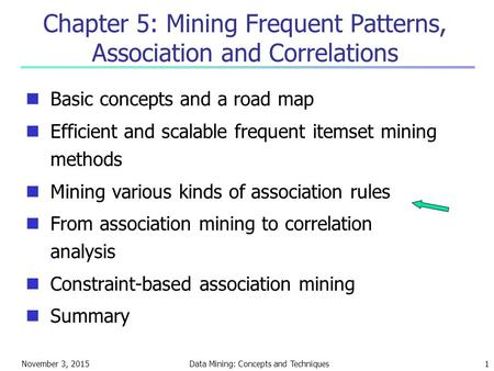 November 3, 2015Data Mining: Concepts and Techniques1 Chapter 5: Mining Frequent Patterns, Association and Correlations Basic concepts and a road map Efficient.