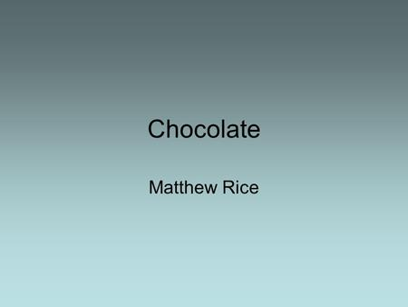 Chocolate Matthew Rice. The bean Chocolate is made from coca beans that have been dried in the sun, crushed and combined with sugar, and or milk. It.
