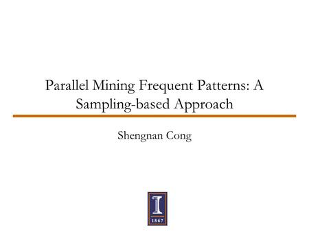 Parallel Mining Frequent Patterns: A Sampling-based Approach Shengnan Cong.