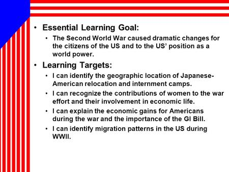 Essential Learning Goal: The Second World War caused dramatic changes for the citizens of the US and to the US' position as a world power. Learning Targets: