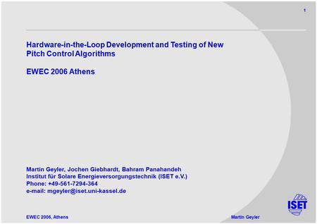 EWEC 2006, AthensMartin Geyler 1 Hardware-in-the-Loop Development and Testing of New Pitch Control Algorithms EWEC 2006 Athens Martin Geyler, Jochen Giebhardt,