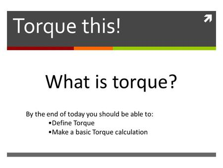  Torque this! What is torque? By the end of today you should be able to: Define Torque Make a basic Torque calculation.