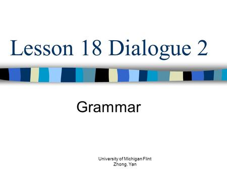 Lesson 18 Dialogue 2 Grammar University of Michigan Flint Zhong, Yan.