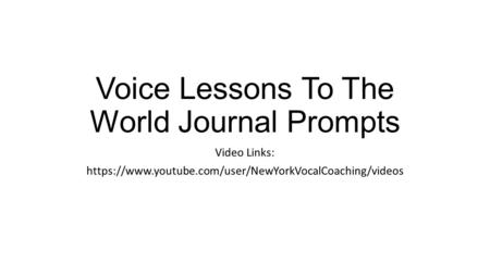 Voice Lessons To The World Journal Prompts Video Links: https://www.youtube.com/user/NewYorkVocalCoaching/videos.