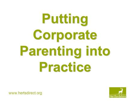 Www.hertsdirect.org Putting Corporate Parenting into Practice.