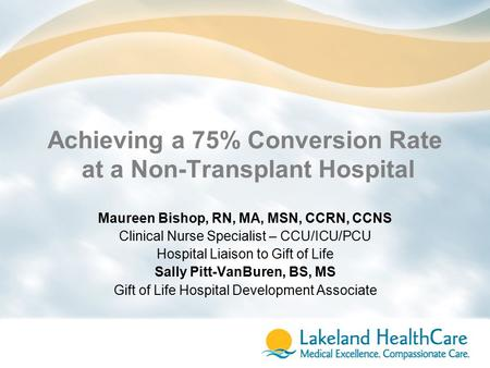 Achieving a 75% Conversion Rate at a Non-Transplant Hospital Maureen Bishop, RN, MA, MSN, CCRN, CCNS Clinical Nurse Specialist – CCU/ICU/PCU Hospital Liaison.