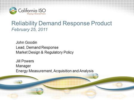 Reliability Demand Response Product February 25, 2011 John Goodin Lead, Demand Response Market Design & Regulatory Policy Jill Powers Manager Energy Measurement,