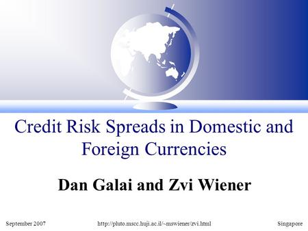 September 2007http://pluto.mscc.huji.ac.il/~mswiener/zvi.htmlSingapore Dan Galai and Zvi Wiener Credit Risk Spreads in Domestic and Foreign Currencies.