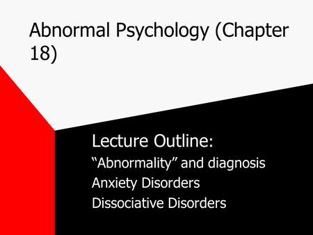"Abnormal Psychology (Chapter 18) Lecture Outline : ""Abnormality"" and diagnosis Anxiety Disorders Dissociative Disorders."