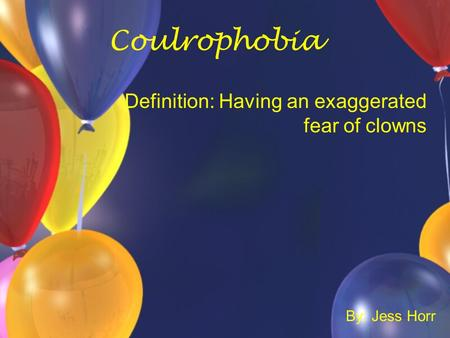 Coulrophobia Definition: Having an exaggerated fear of clowns By: Jess Horr.
