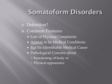 Somatoform Disorders  Definition?  Common Features  Lots of Physical Complaints  Appear to be Medical Conditions  But No Identifiable Medical Cause.