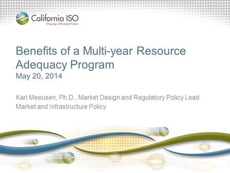 Benefits of a Multi-year Resource Adequacy Program May 20, 2014 Karl Meeusen, Ph.D., Market Design and Regulatory Policy Lead Market and Infrastructure.