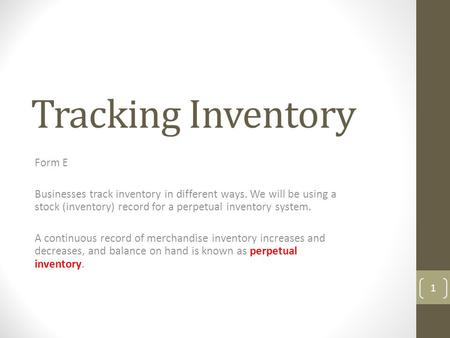 Tracking Inventory Form E Businesses track inventory in different ways. We will be using a stock (inventory) record for a perpetual inventory system. A.