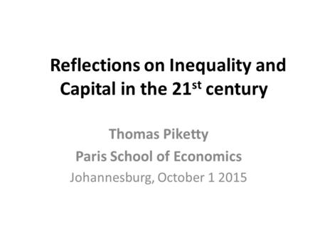 Reflections on Inequality and Capital in the 21 st century Thomas Piketty Paris School of Economics Johannesburg, October 1 2015.