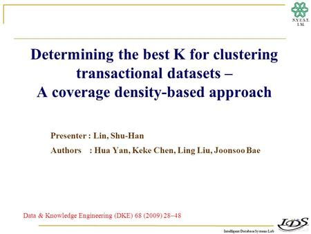 Intelligent Database Systems Lab N.Y.U.S.T. I. M. Determining the best K for clustering transactional datasets – A coverage density-based approach Presenter.