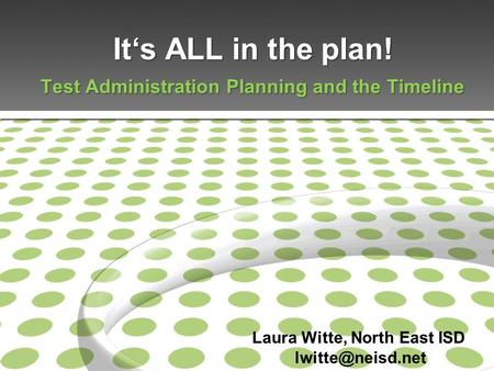 It's ALL in the plan! Test Administration Planning and the Timeline Laura Witte, North East ISD