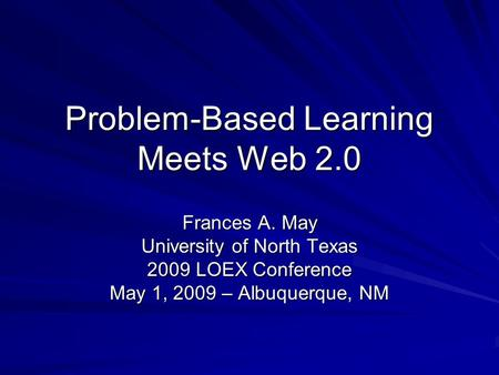 Problem-Based Learning Meets Web 2.0 Frances A. May University of North Texas 2009 LOEX Conference May 1, 2009 – Albuquerque, NM.
