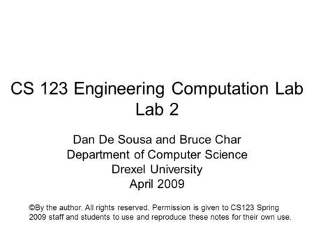 CS 123 Engineering Computation Lab Lab 2 Dan De Sousa and Bruce Char Department of Computer Science Drexel University April 2009 ©By the author. All rights.