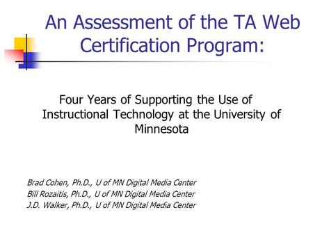 An Assessment of the TA Web Certification Program: Four Years of Supporting the Use of Instructional Technology at the University of Minnesota Brad Cohen,