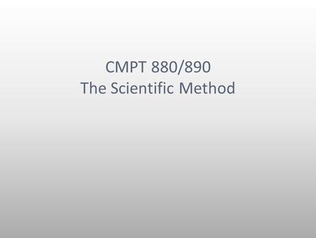 CMPT 880/890 The Scientific Method. MOTD The scientific method is a valuable tool The SM is not the only way of doing science The SM fits into a larger.