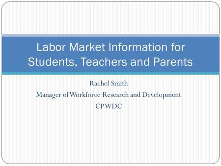 Rachel Smith Manager of Workforce Research and Development CPWDC Labor Market Information for Students, Teachers and Parents.