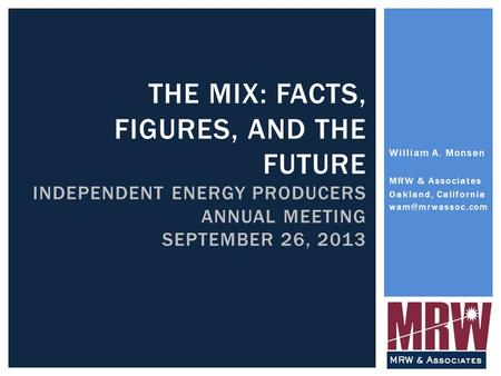 THE MIX: FACTS, FIGURES, AND THE FUTURE INDEPENDENT ENERGY PRODUCERS ANNUAL MEETING SEPTEMBER 26, 2013 William A. Monsen MRW & Associates Oakland, California.