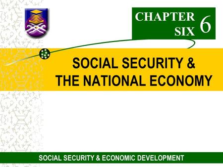 1 SOCIAL SECURITY & THE NATIONAL ECONOMY CHAPTER SIX 6 SOCIAL SECURITY & ECONOMIC DEVELOPMENT.