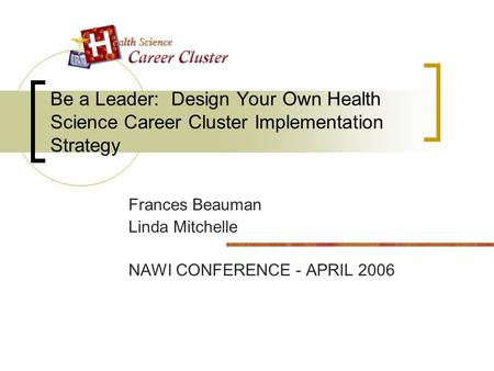 Be a Leader: Design Your Own Health Science Career Cluster Implementation Strategy Frances Beauman Linda Mitchelle NAWI CONFERENCE - APRIL 2006.