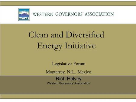Clean and Diversified Energy Initiative Rich Halvey Western Governors' Association Legislative Forum Monterrey, N.L., Mexico.