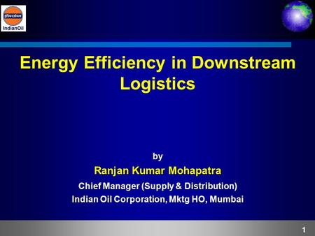 1 Energy Efficiency in Downstream Logistics by Ranjan Kumar Mohapatra Chief Manager (Supply & Distribution) Indian Oil Corporation, Mktg HO, Mumbai.