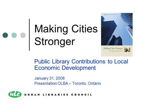 Making Cities Stronger Public Library Contributions to Local Economic Development January 31, 2008 Presentation OLBA – Toronto, Ontario.