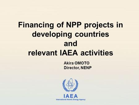 IAEA International Atomic Energy Agency Financing of NPP projects in developing countries and relevant IAEA activities Akira OMOTO Director, NENP.