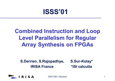 ISSS 2001, Montréal1 ISSS'01 S.Derrien, S.Rajopadhye, S.Sur-Kolay* IRISA France *ISI calcutta Combined Instruction and Loop Level Parallelism for Regular.