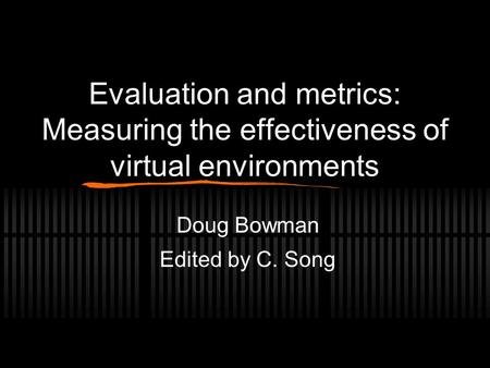 Evaluation and metrics: Measuring the effectiveness of virtual environments Doug Bowman Edited by C. Song.
