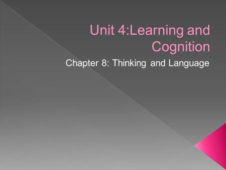 Unit 4:Learning and Cognition Chapter 8: Thinking and Language.