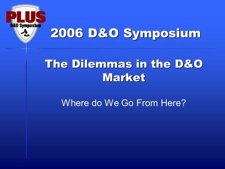 2006 D&O Symposium The Dilemmas in the D&O Market Where do We Go From Here?