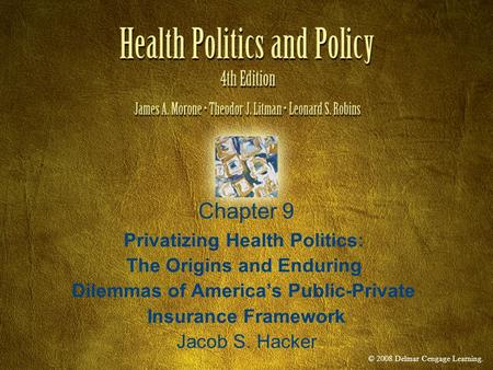 © 2008 Delmar Cengage Learning. Chapter 9 Privatizing Health Politics: The Origins and Enduring Dilemmas of America's Public-Private Insurance Framework.