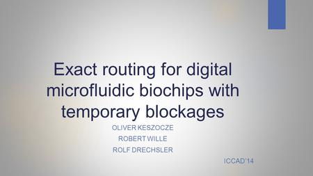 Exact routing for digital microfluidic biochips with temporary blockages OLIVER KESZOCZE ROBERT WILLE ROLF DRECHSLER ICCAD'14.