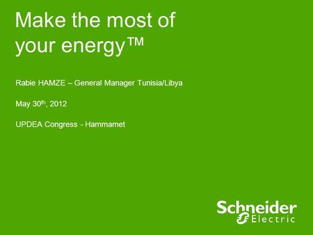 Make the most of your energy™ Rabie HAMZE – General Manager Tunisia/Libya May 30 th, 2012 UPDEA Congress - Hammamet.