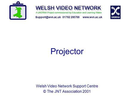 Projector 01792 295700  Welsh Video Network Support Centre © The JNT Association 2001.