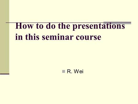 How to do the presentations in this seminar course R. Wei.