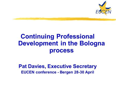 Continuing Professional Development in the Bologna process Pat Davies, Executive Secretary EUCEN conference - Bergen 28-30 April.
